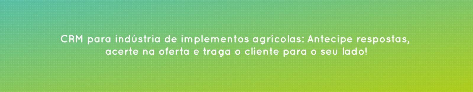 Vale a pena ter um CRM em indústrias de implementos agrícolas